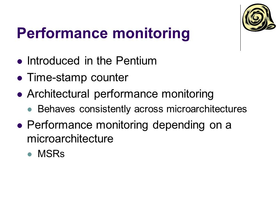 Performance monitoring Introduced in the Pentium Time-stamp counter Architectural performance monitoring Behaves consistently across microarchitectures Performance monitoring depending on a microarchitecture MSRs