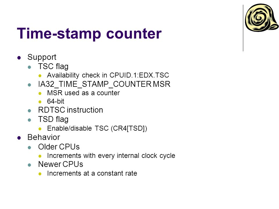 Time-stamp counter Support TSC flag Availability check in CPUID.1:EDX.TSC IA32_TIME_STAMP_COUNTER MSR MSR used as a counter 64-bit RDTSC instruction TSD flag Enable/disable TSC (CR4[TSD]) Behavior Older CPUs Increments with every internal clock cycle Newer CPUs Increments at a constant rate