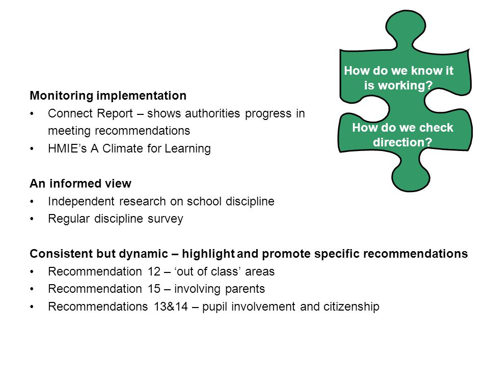 Monitoring implementation Connect Report – shows authorities progress in meeting recommendations HMIE's A Climate for Learning An informed view Independent research on school discipline Regular discipline survey Consistent but dynamic – highlight and promote specific recommendations Recommendation 12 – 'out of class' areas Recommendation 15 – involving parents Recommendations 13&14 – pupil involvement and citizenship How do we know it is working.