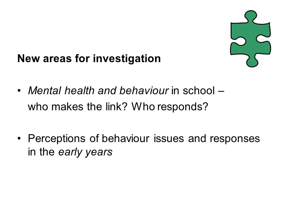 New areas for investigation Mental health and behaviour in school – who makes the link.