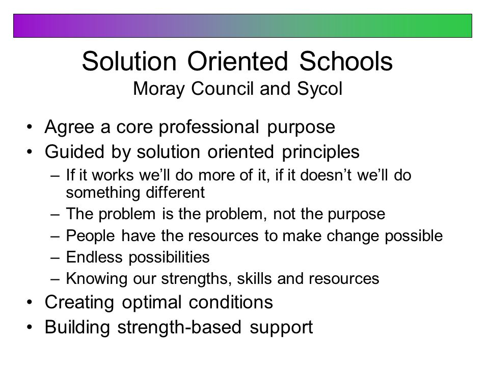 Solution Oriented Schools Moray Council and Sycol Agree a core professional purpose Guided by solution oriented principles –If it works we'll do more of it, if it doesn't we'll do something different –The problem is the problem, not the purpose –People have the resources to make change possible –Endless possibilities –Knowing our strengths, skills and resources Creating optimal conditions Building strength-based support