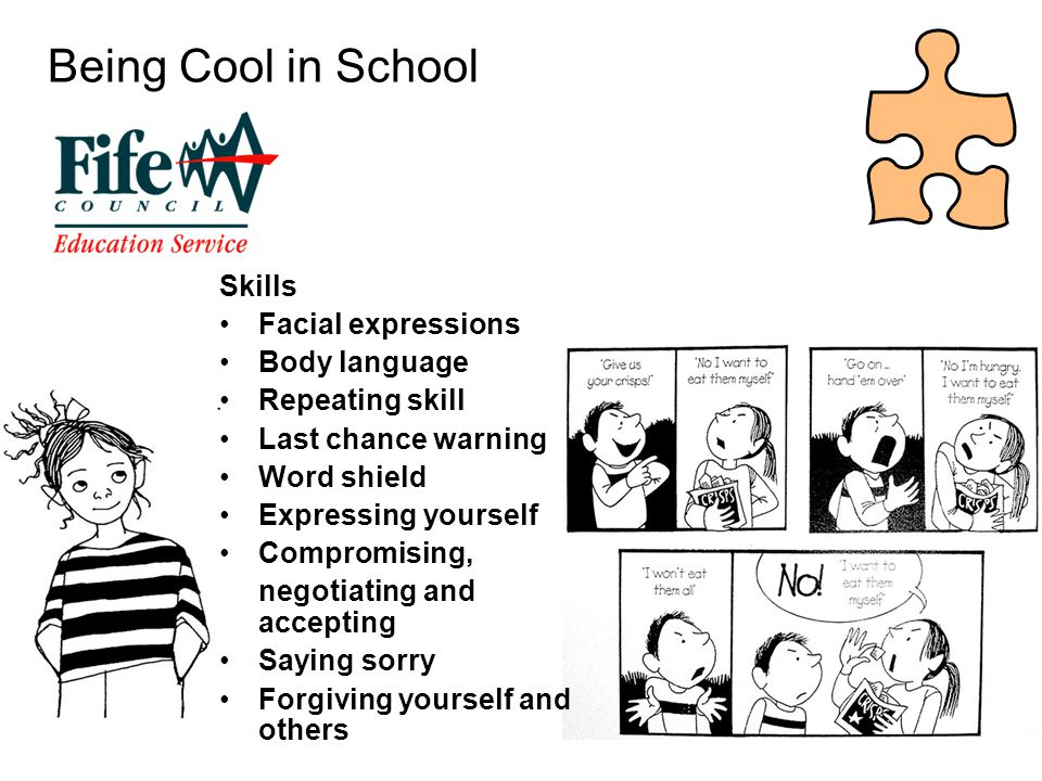 Being Cool in School Skills Facial expressions Body language Repeating skill Last chance warning Word shield Expressing yourself Compromising, negotiating and accepting Saying sorry Forgiving yourself and others