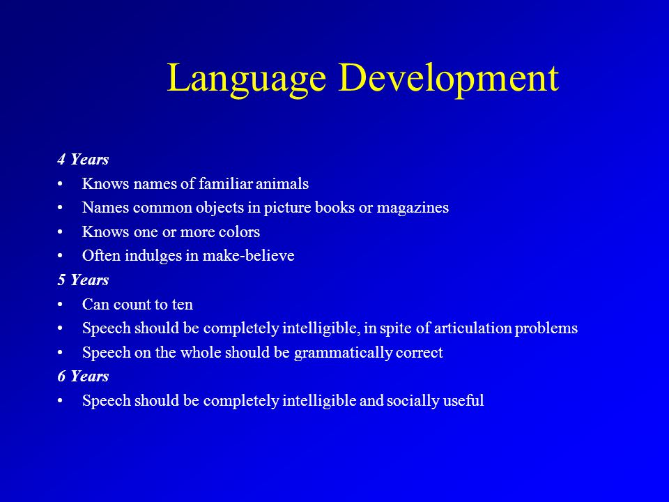 Language Development 4 Years Knows names of familiar animals Names common objects in picture books or magazines Knows one or more colors Often indulges in make-believe 5 Years Can count to ten Speech should be completely intelligible, in spite of articulation problems Speech on the whole should be grammatically correct 6 Years Speech should be completely intelligible and socially useful