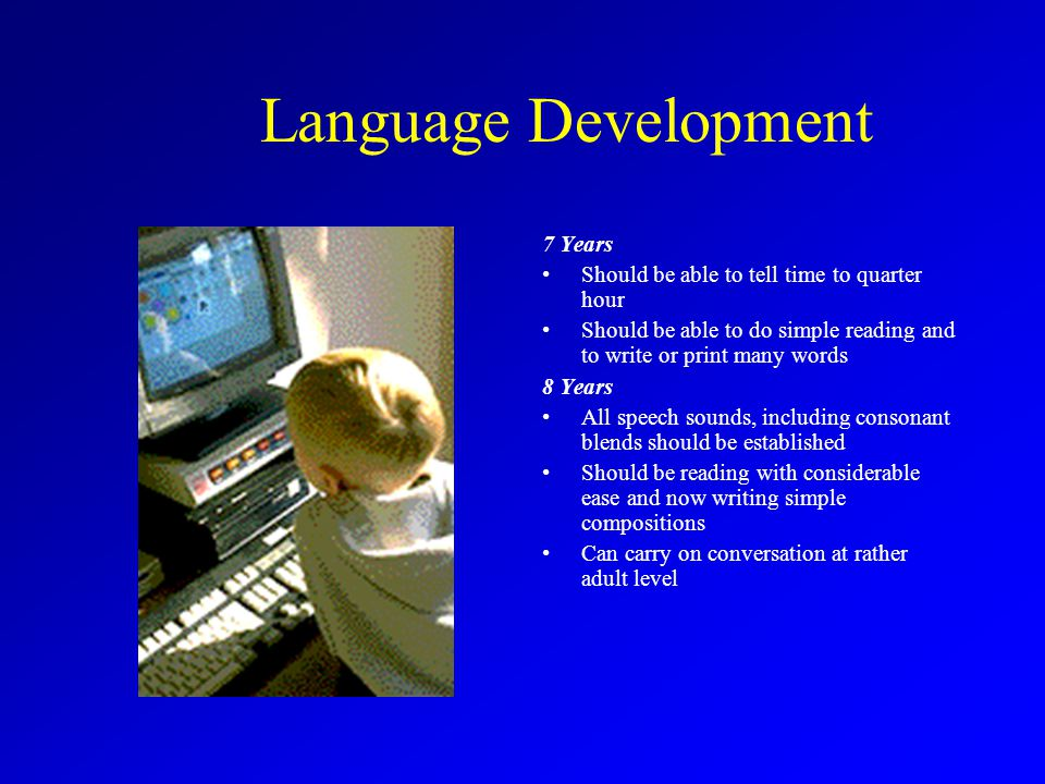 Language Development 7 Years Should be able to tell time to quarter hour Should be able to do simple reading and to write or print many words 8 Years All speech sounds, including consonant blends should be established Should be reading with considerable ease and now writing simple compositions Can carry on conversation at rather adult level