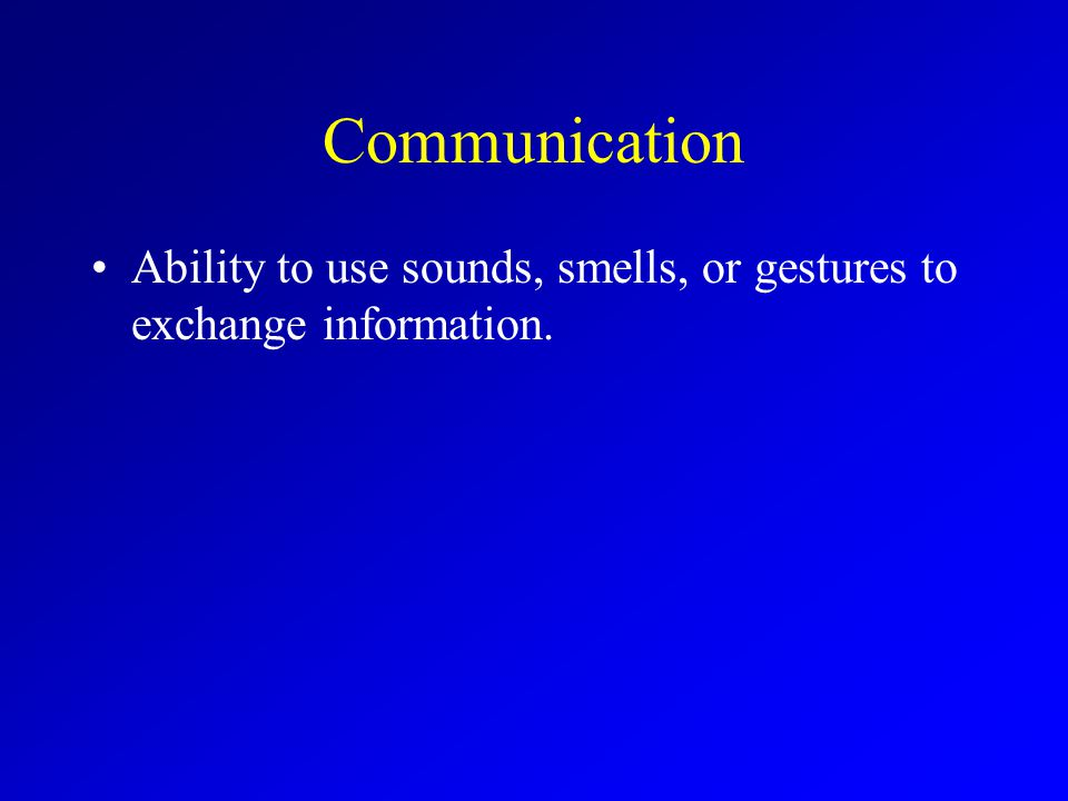 Communication Ability to use sounds, smells, or gestures to exchange information.