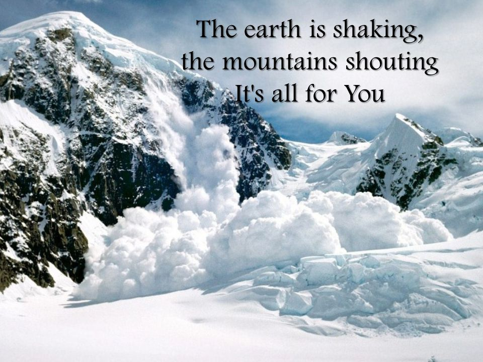 The earth is shaking, the mountains shouting It s all for You
