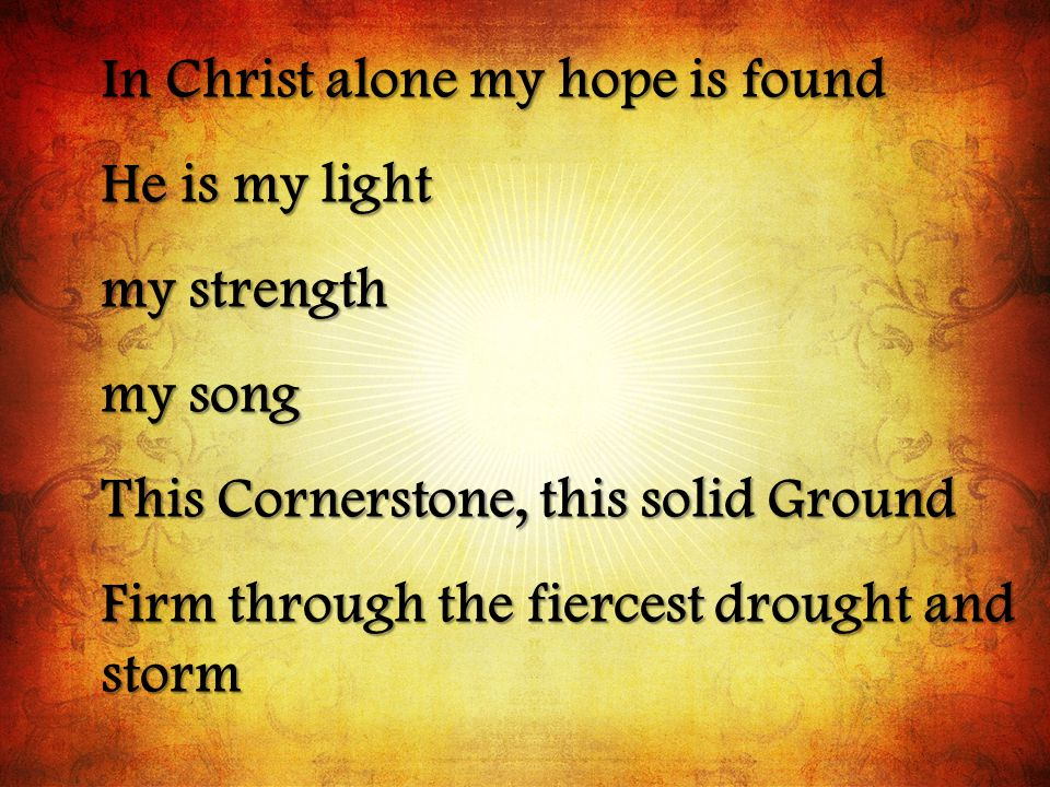 In Christ alone my hope is found He is my light my strength my song This Cornerstone, this solid Ground Firm through the fiercest drought and storm