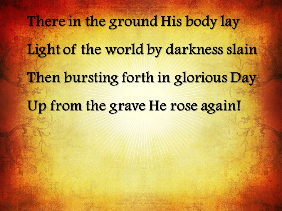There in the ground His body lay Light of the world by darkness slain Then bursting forth in glorious Day Up from the grave He rose again!