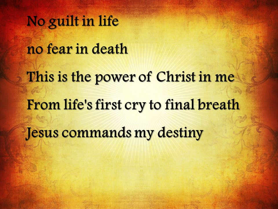 No guilt in life no fear in death This is the power of Christ in me From life s first cry to final breath Jesus commands my destiny