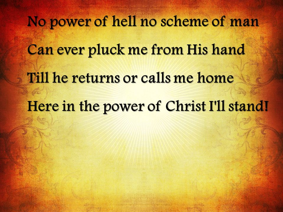 No power of hell no scheme of man Can ever pluck me from His hand Till he returns or calls me home Here in the power of Christ I ll stand!