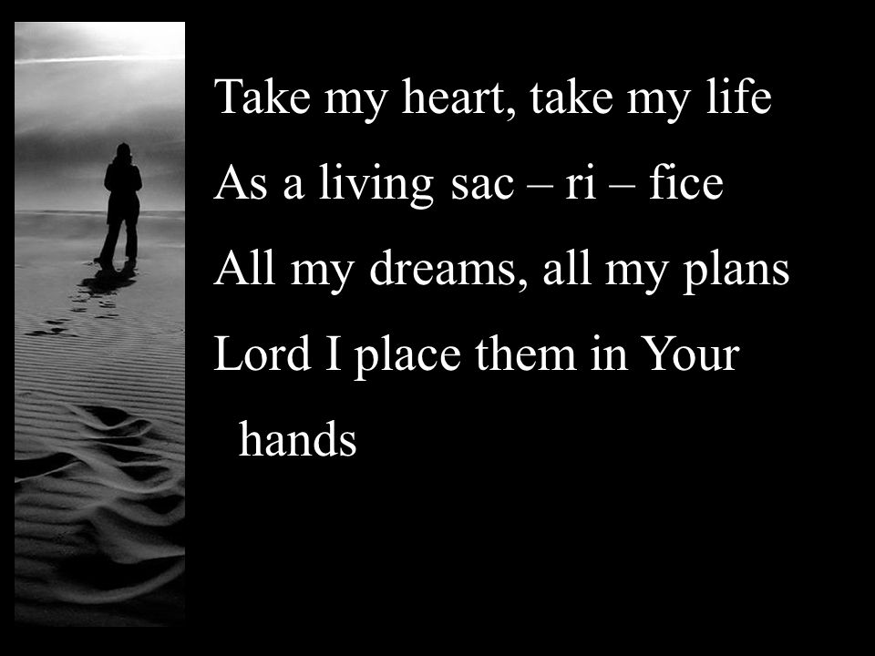 Take my heart, take my life As a living sac – ri – fice All my dreams, all my plans Lord I place them in Your hands