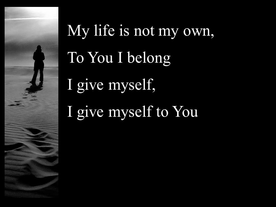 My life is not my own, To You I belong I give myself, I give myself to You