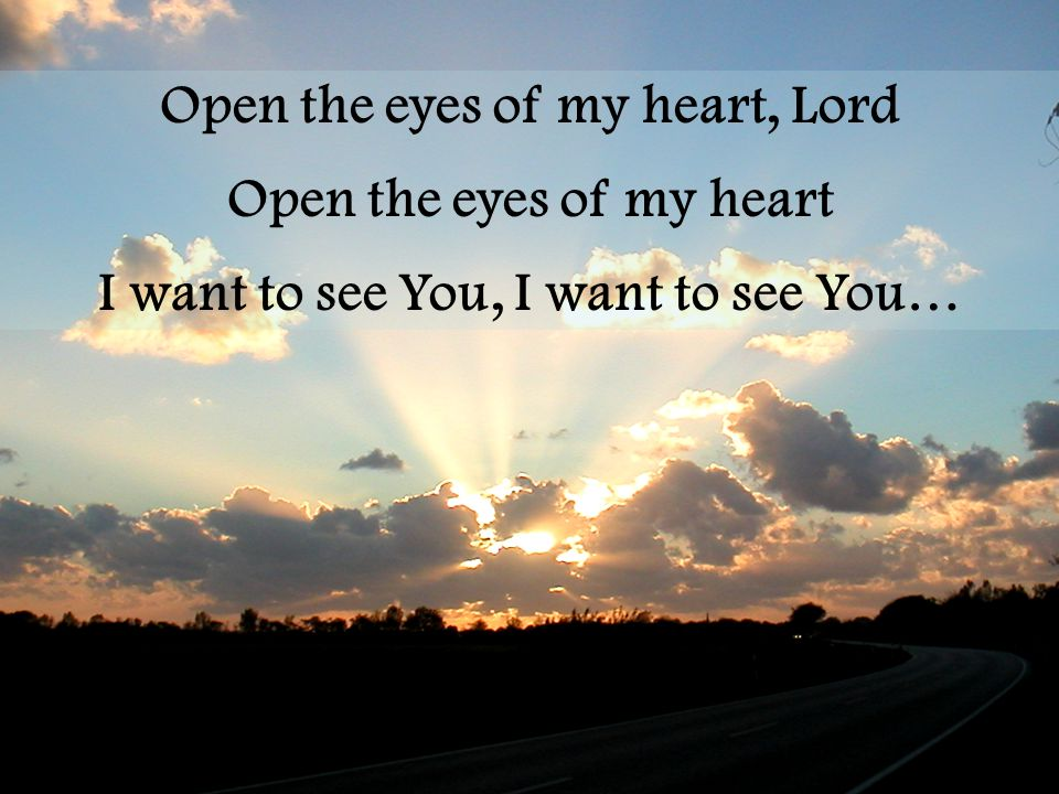 Open the eyes of my heart, Lord Open the eyes of my heart I want to see You, I want to see You…