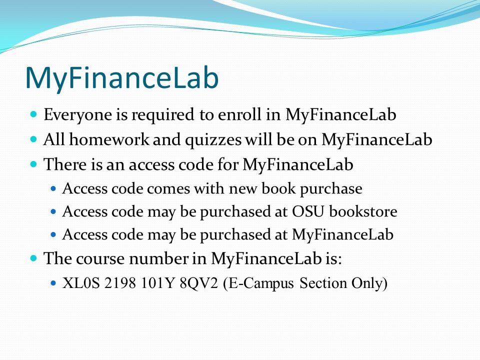 MyFinanceLab Everyone is required to enroll in MyFinanceLab All homework and quizzes will be on MyFinanceLab There is an access code for MyFinanceLab Access code comes with new book purchase Access code may be purchased at OSU bookstore Access code may be purchased at MyFinanceLab The course number in MyFinanceLab is: XL0S Y 8QV2 (E-Campus Section Only)