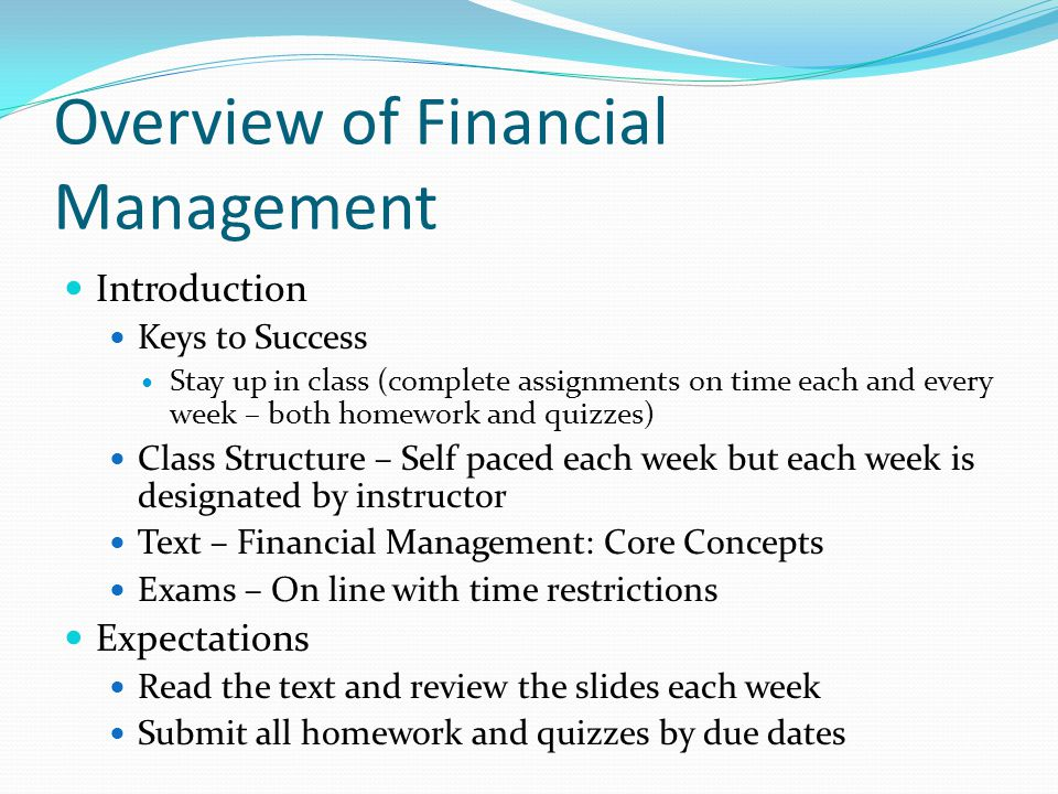 Overview of Financial Management Introduction Keys to Success Stay up in class (complete assignments on time each and every week – both homework and quizzes) Class Structure – Self paced each week but each week is designated by instructor Text – Financial Management: Core Concepts Exams – On line with time restrictions Expectations Read the text and review the slides each week Submit all homework and quizzes by due dates