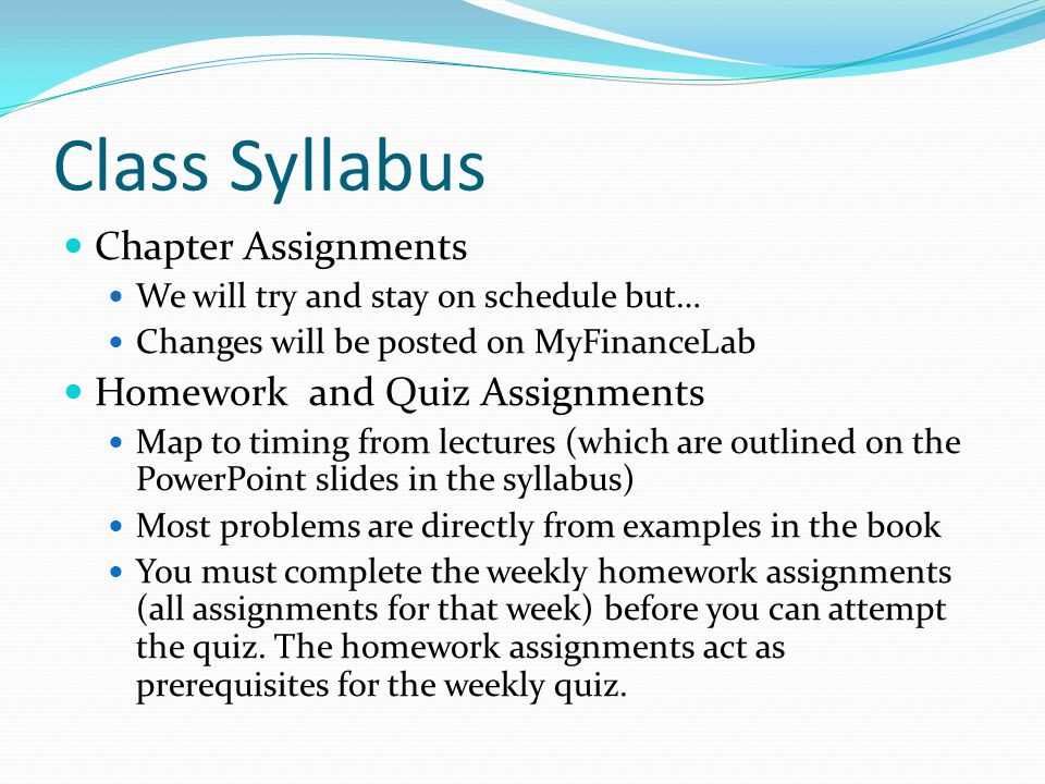 Class Syllabus Chapter Assignments We will try and stay on schedule but… Changes will be posted on MyFinanceLab Homework and Quiz Assignments Map to timing from lectures (which are outlined on the PowerPoint slides in the syllabus) Most problems are directly from examples in the book You must complete the weekly homework assignments (all assignments for that week) before you can attempt the quiz.