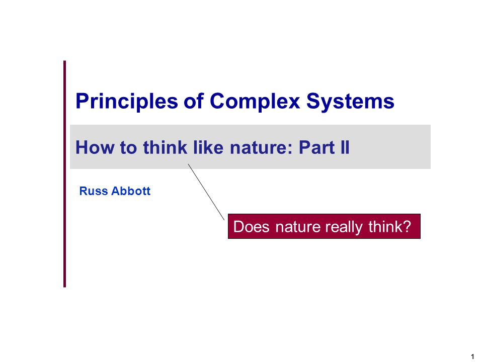 1 Principles of Complex Systems How to think like nature: Part II Russ Abbott Does nature really think