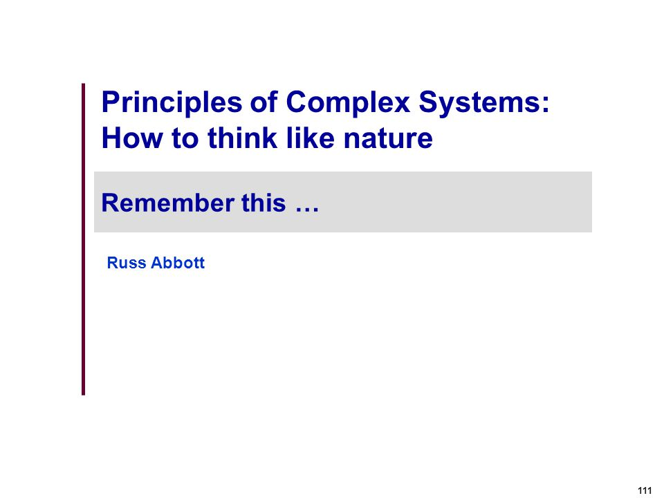 111 Principles of Complex Systems: How to think like nature Remember this … Russ Abbott