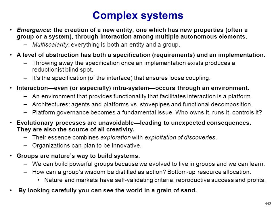 112 Complex systems Emergence: the creation of a new entity, one which has new properties (often a group or a system), through interaction among multiple autonomous elements.