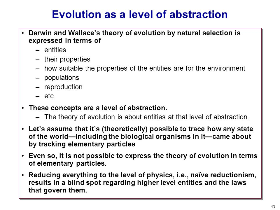 13 Evolution as a level of abstraction Darwin and Wallace's theory of evolution by natural selection is expressed in terms of –entities –their properties –how suitable the properties of the entities are for the environment –populations –reproduction –etc.