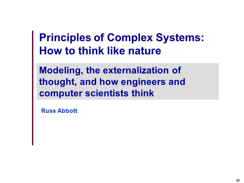 22 Principles of Complex Systems: How to think like nature Modeling, the externalization of thought, and how engineers and computer scientists think Russ Abbott