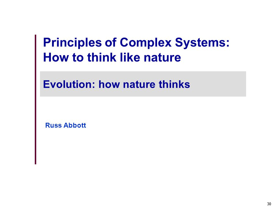 30 Principles of Complex Systems: How to think like nature Evolution: how nature thinks Russ Abbott