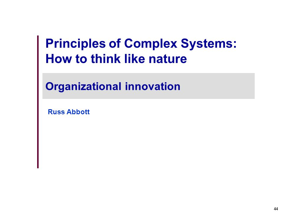44 Principles of Complex Systems: How to think like nature Organizational innovation Russ Abbott