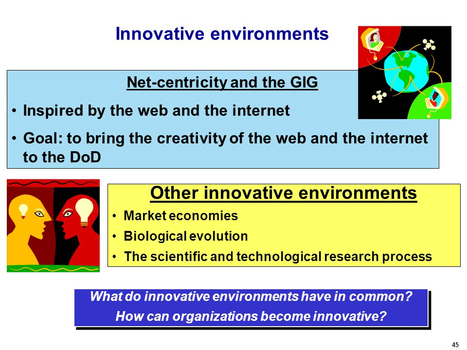 45 Innovative environments Net-centricity and the GIG Inspired by the web and the internet Goal: to bring the creativity of the web and the internet to the DoD What do innovative environments have in common.