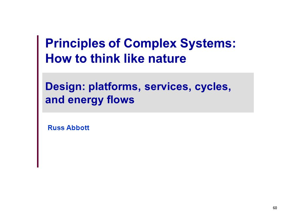 60 Principles of Complex Systems: How to think like nature Design: platforms, services, cycles, and energy flows Russ Abbott