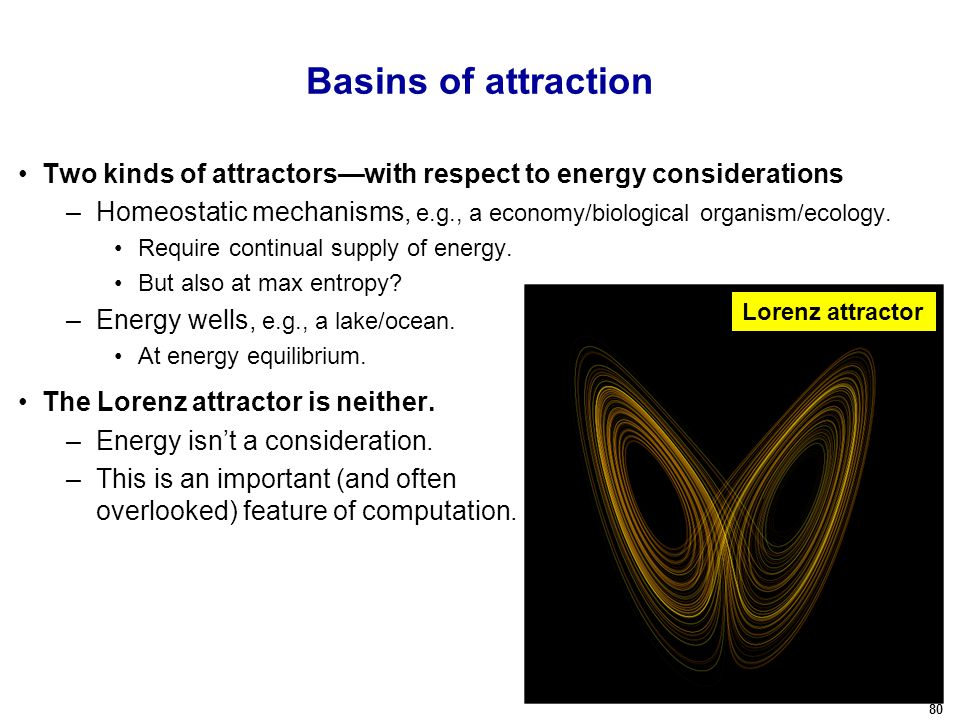 80 Basins of attraction Two kinds of attractors—with respect to energy considerations –Homeostatic mechanisms, e.g., a economy/biological organism/ecology.