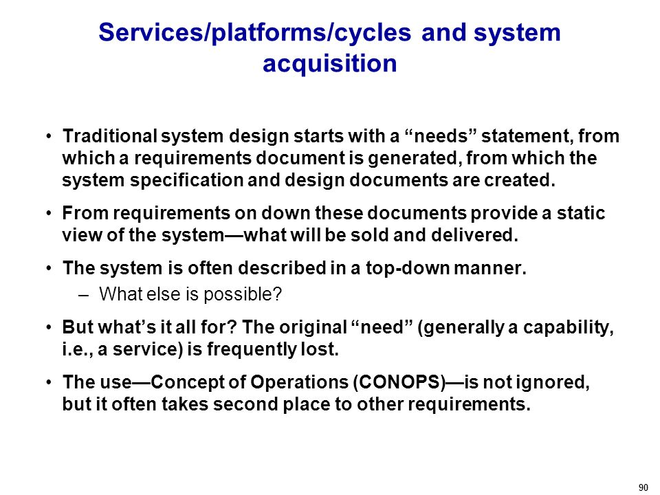 90 Services/platforms/cycles and system acquisition Traditional system design starts with a needs statement, from which a requirements document is generated, from which the system specification and design documents are created.