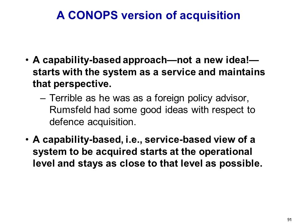 91 A CONOPS version of acquisition A capability-based approach—not a new idea!— starts with the system as a service and maintains that perspective.