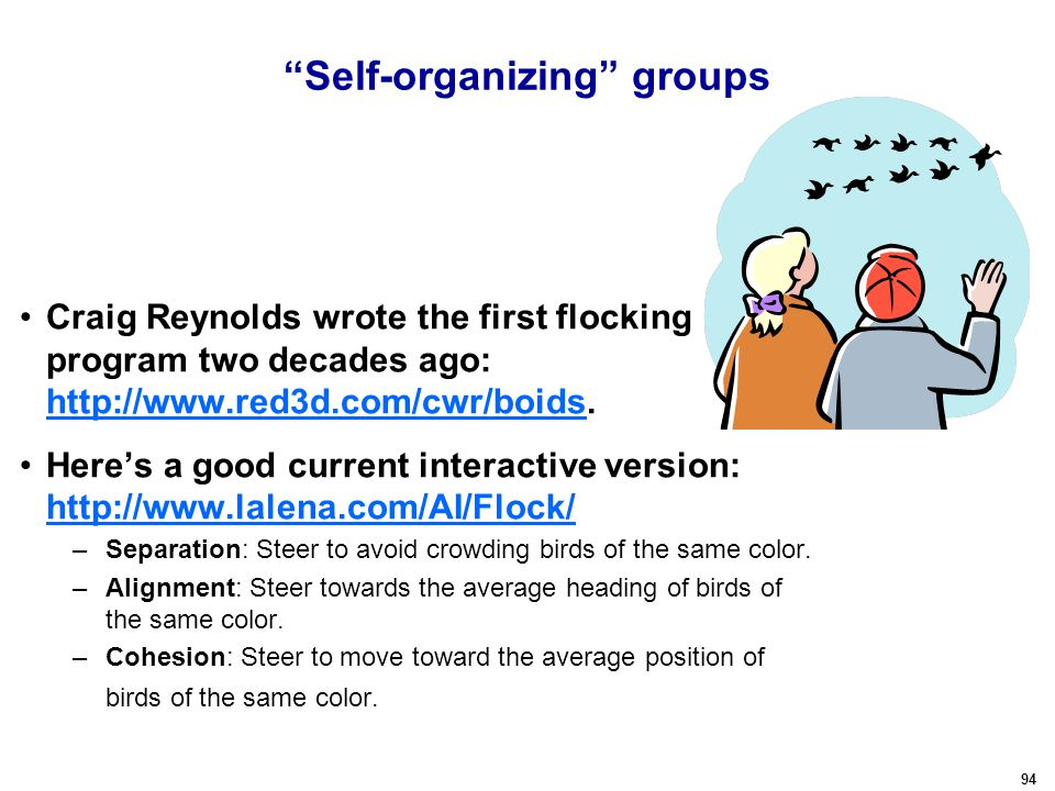 94 Self-organizing groups Craig Reynolds wrote the first flocking program two decades ago: http://www.red3d.com/cwr/boids.