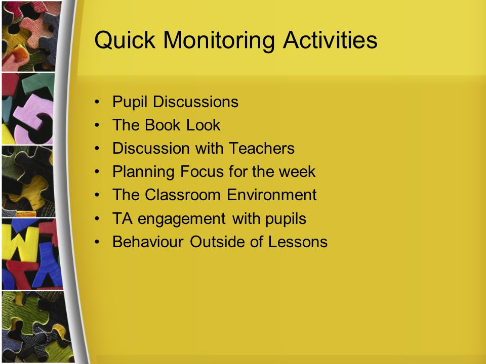 Quick Monitoring Activities Pupil Discussions The Book Look Discussion with Teachers Planning Focus for the week The Classroom Environment TA engagement with pupils Behaviour Outside of Lessons