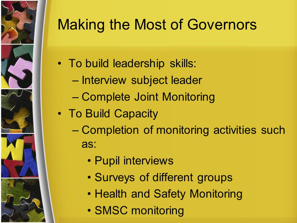 Making the Most of Governors To build leadership skills: –Interview subject leader –Complete Joint Monitoring To Build Capacity –Completion of monitoring activities such as: Pupil interviews Surveys of different groups Health and Safety Monitoring SMSC monitoring