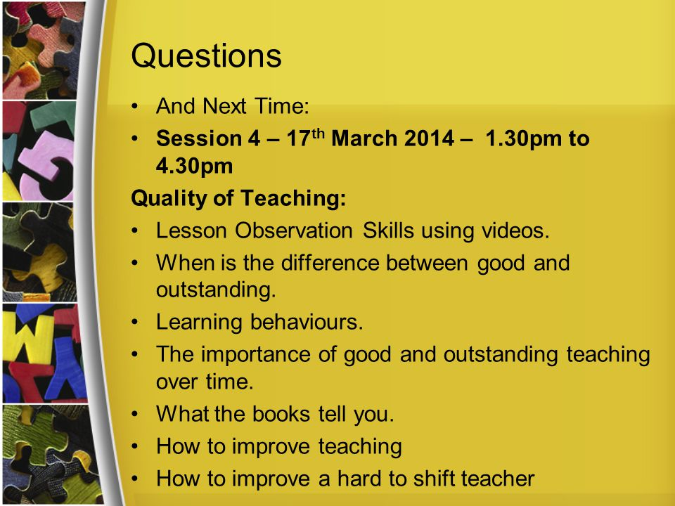 Questions And Next Time: Session 4 – 17 th March 2014 – 1.30pm to 4.30pm Quality of Teaching: Lesson Observation Skills using videos.