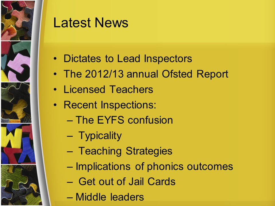 Latest News Dictates to Lead Inspectors The 2012/13 annual Ofsted Report Licensed Teachers Recent Inspections: –The EYFS confusion – Typicality – Teaching Strategies –Implications of phonics outcomes – Get out of Jail Cards –Middle leaders