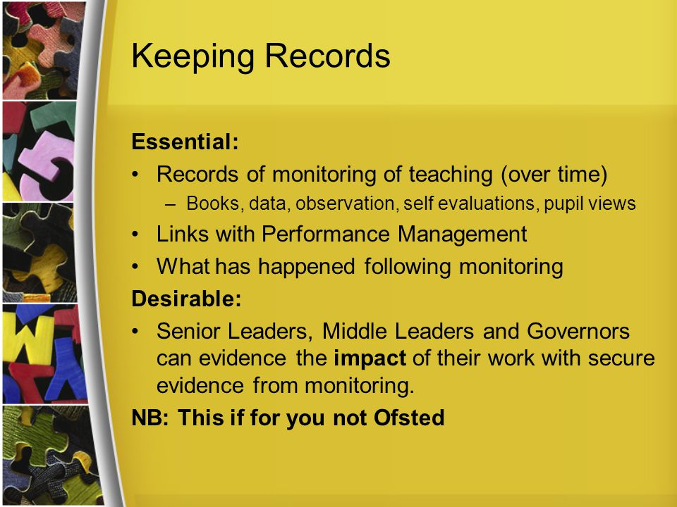 Keeping Records Essential: Records of monitoring of teaching (over time) –Books, data, observation, self evaluations, pupil views Links with Performance Management What has happened following monitoring Desirable: Senior Leaders, Middle Leaders and Governors can evidence the impact of their work with secure evidence from monitoring.