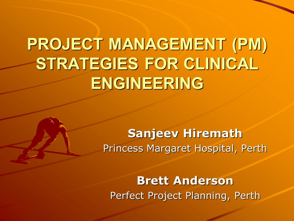PROJECT MANAGEMENT (PM) STRATEGIES FOR CLINICAL ENGINEERING Sanjeev Hiremath Princess Margaret Hospital, Perth Brett Anderson Perfect Project Planning, Perth