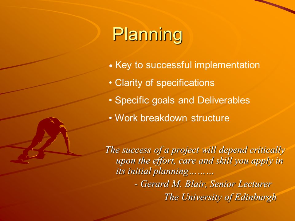 Planning The success of a project will depend critically upon the effort, care and skill you apply in its initial planning……… - Gerard M.