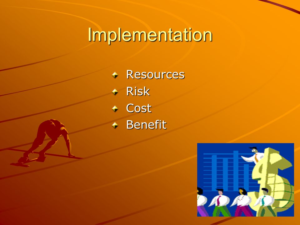 Implementation Resources Resources Risk Risk Cost Cost Benefit Benefit