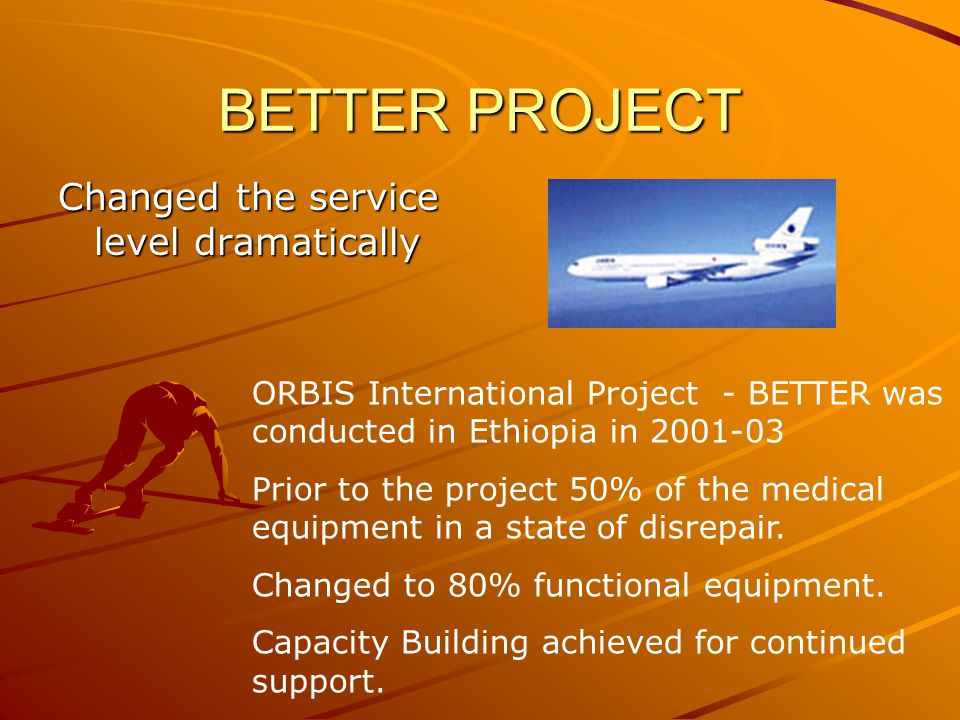 BETTER PROJECT Changed the service level dramatically ORBIS International Project - BETTER was conducted in Ethiopia in 2001-03 Prior to the project 50% of the medical equipment in a state of disrepair.