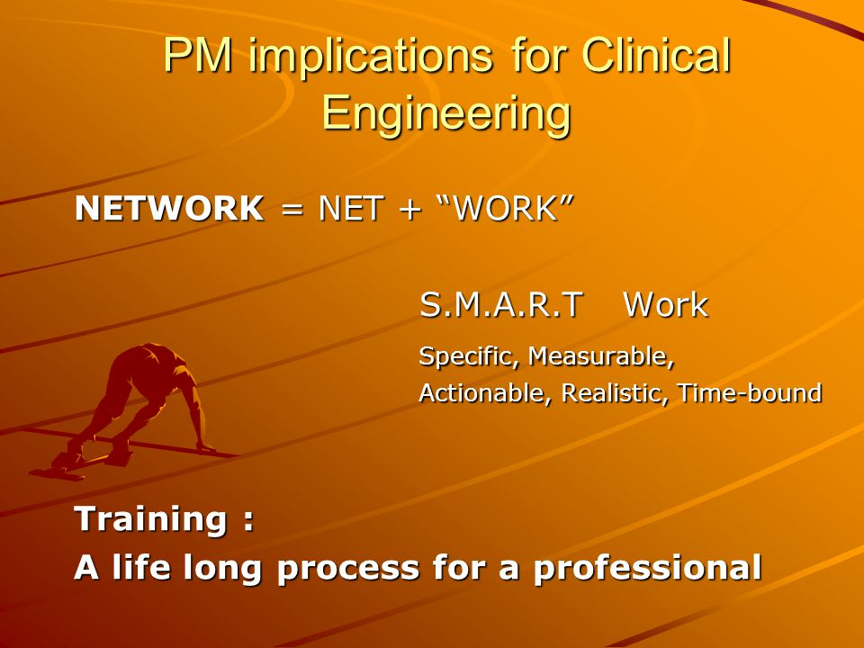 PM implications for Clinical Engineering NETWORK = NET + WORK S.M.A.R.T Work Specific, Measurable, Actionable, Realistic, Time-bound Training : A life long process for a professional
