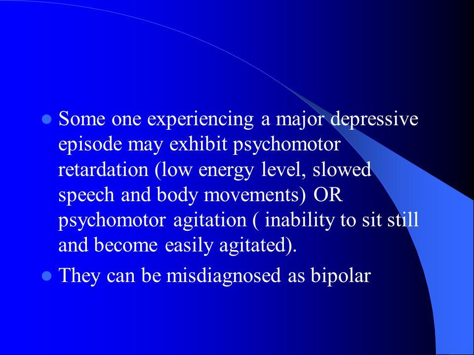 Some one experiencing a major depressive episode may exhibit psychomotor retardation (low energy level,