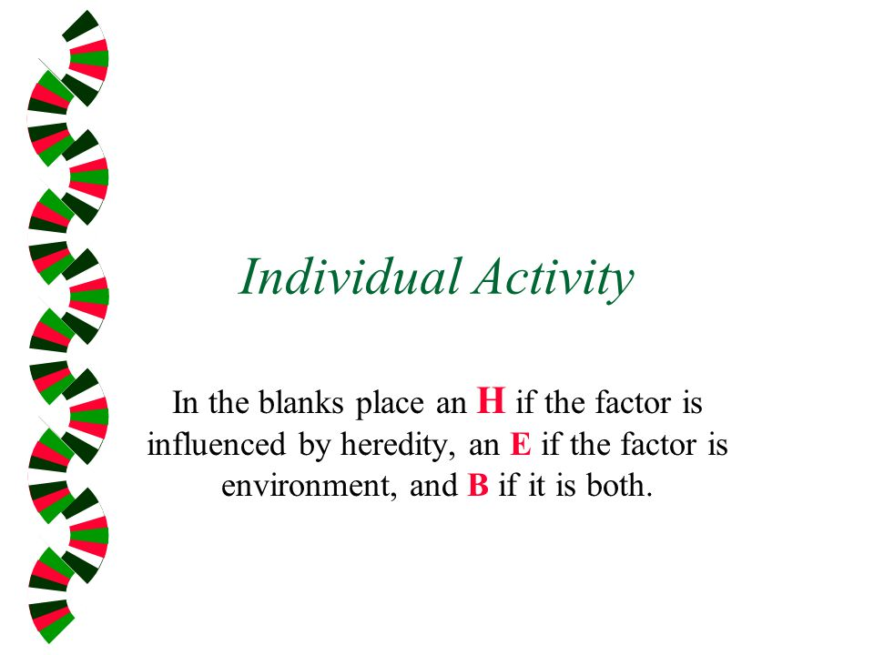 Individual Activity In the blanks place an H if the factor is influenced by heredity, an E if the factor is environment, and B if it is both.