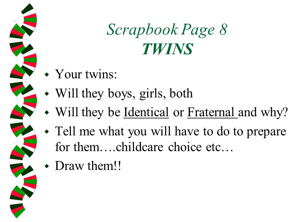 Scrapbook Page 8 TWINS w Your twins: w Will they boys, girls, both w Will they be Identical or Fraternal and why.