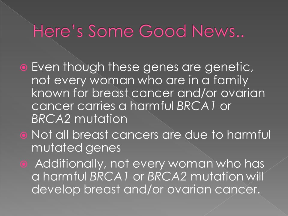  Even though these genes are genetic, not every woman who are in a family known for breast cancer and/or ovarian cancer carries a harmful BRCA1 or BRCA2 mutation  Not all breast cancers are due to harmful mutated genes  Additionally, not every woman who has a harmful BRCA1 or BRCA2 mutation will develop breast and/or ovarian cancer.