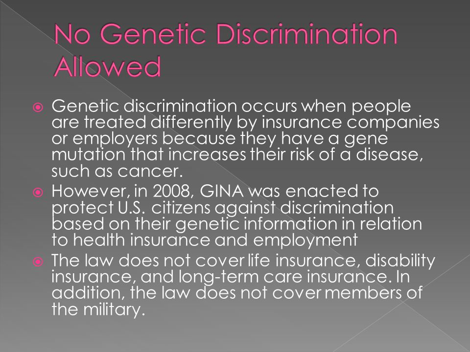  Genetic discrimination occurs when people are treated differently by insurance companies or employers because they have a gene mutation that increases their risk of a disease, such as cancer.
