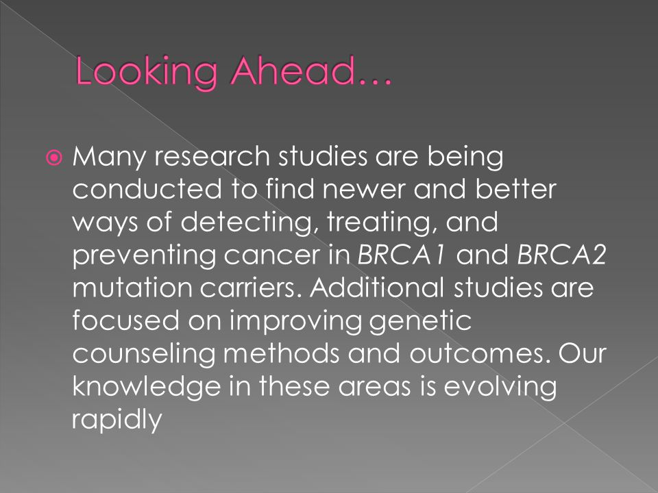 Many research studies are being conducted to find newer and better ways of detecting, treating, and preventing cancer in BRCA1 and BRCA2 mutation carriers.