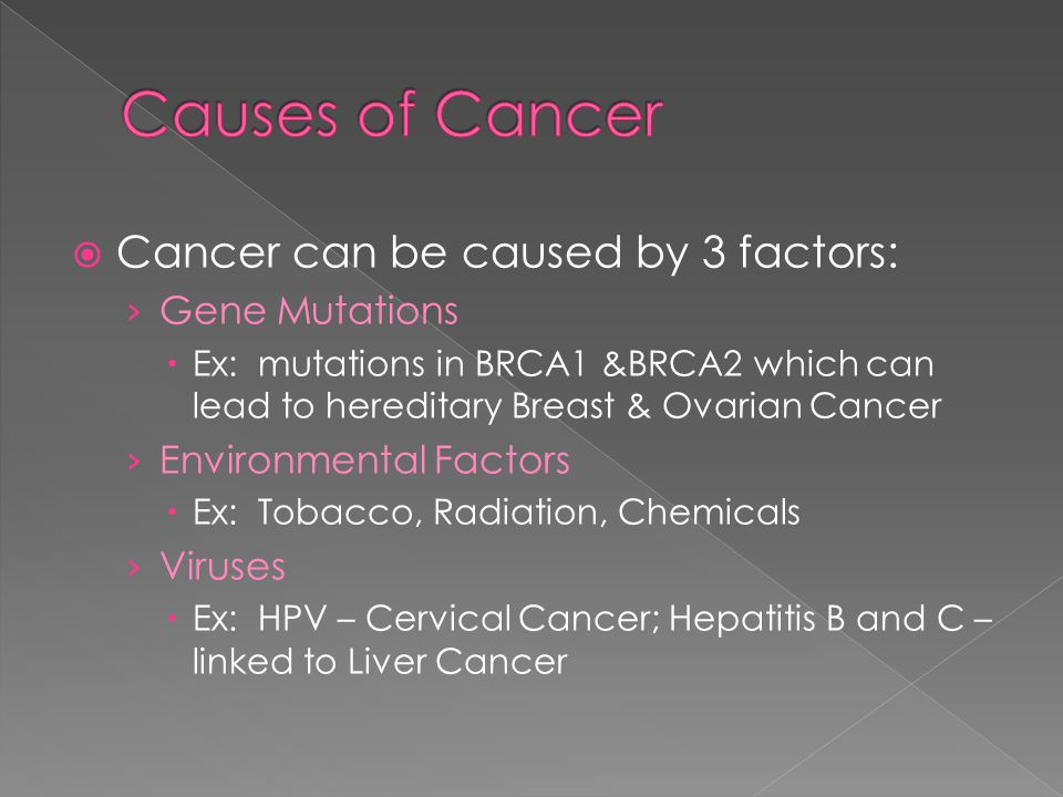  Cancer can be caused by 3 factors: › Gene Mutations  Ex: mutations in BRCA1 &BRCA2 which can lead to hereditary Breast & Ovarian Cancer › Environmental Factors  Ex: Tobacco, Radiation, Chemicals › Viruses  Ex: HPV – Cervical Cancer; Hepatitis B and C – linked to Liver Cancer